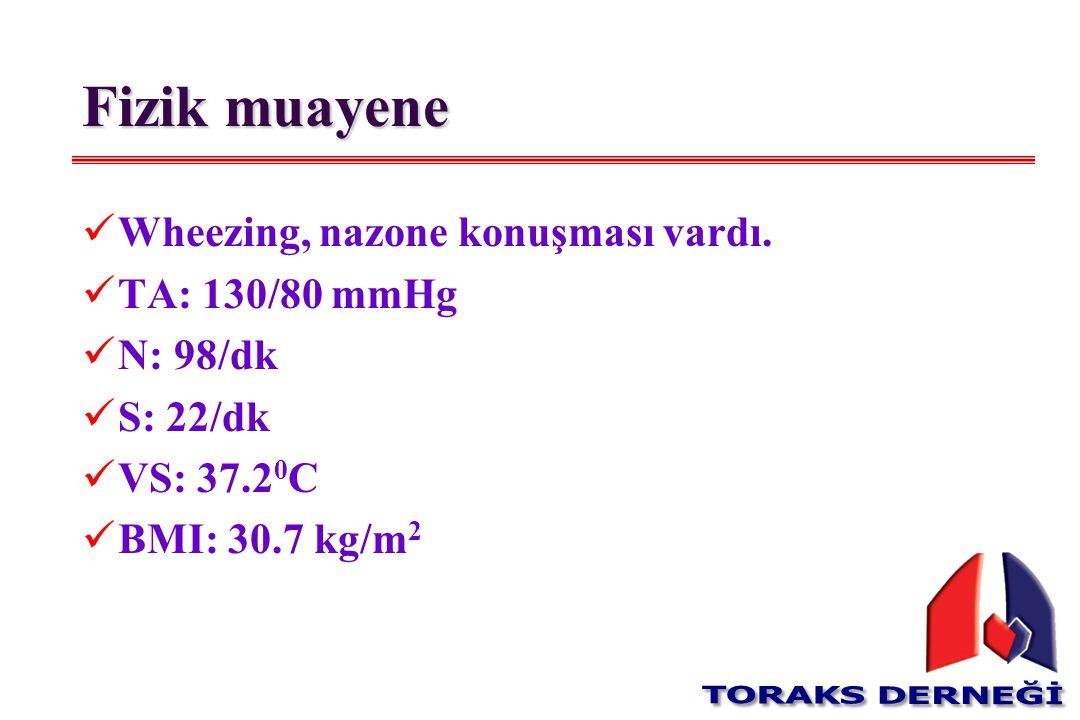 Fizik muayene W heezing, nazone konuşması vardı. T A: 130/80 mmHg N : 98/dk S : 22/dk V S: 37.2 0 C B MI: 30.7 kg/m 2