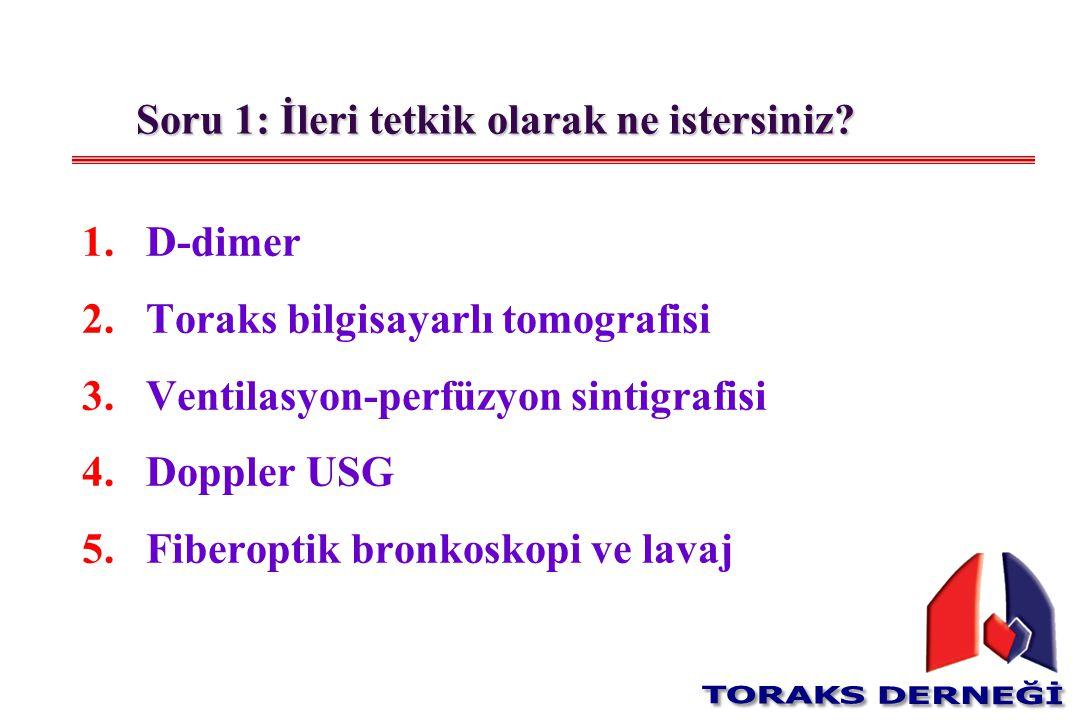 Soru 1: İleri tetkik olarak ne istersiniz? 1.D-dimer 2.Toraks bilgisayarlı tomografisi 3.Ventilasyon-perfüzyon sintigrafisi 4.Doppler USG 5.Fiberoptik