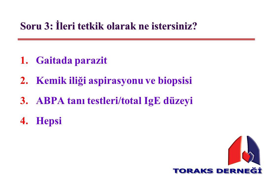 1.Gaitada parazit 2.Kemik iliği aspirasyonu ve biopsisi 3.ABPA tanı testleri/total IgE düzeyi 4.Hepsi Soru 3: İleri tetkik olarak ne istersiniz?