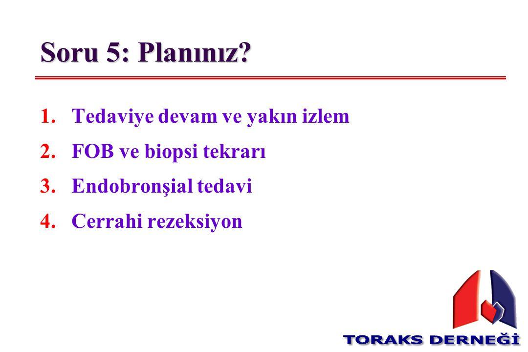 Soru 5: Planınız? 1.Tedaviye devam ve yakın izlem 2.FOB ve biopsi tekrarı 3.Endobronşial tedavi 4.Cerrahi rezeksiyon