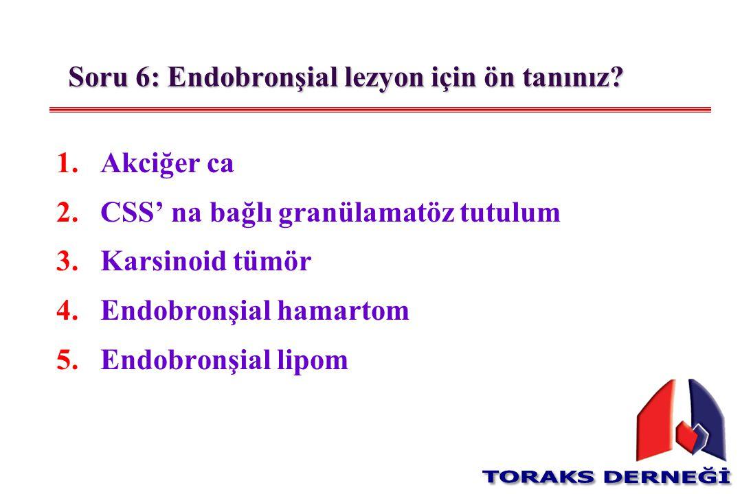 1.Akciğer ca 2.CSS' na bağlı granülamatöz tutulum 3.Karsinoid tümör 4.Endobronşial hamartom 5.Endobronşial lipom Soru 6: Endobronşial lezyon için ön t