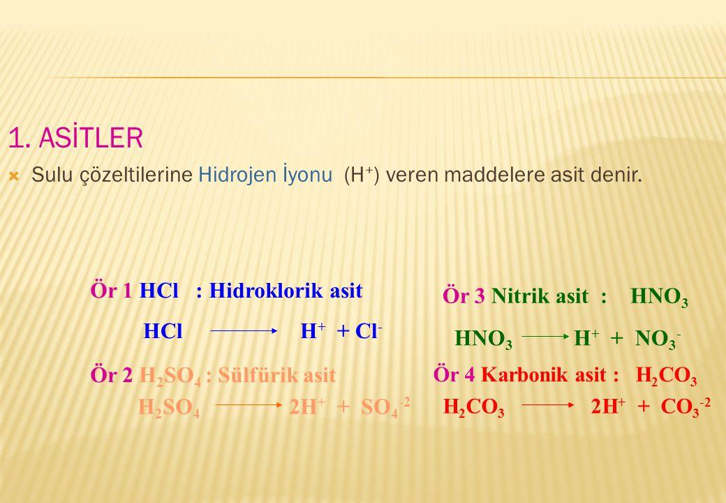 1. ASİTLER  Sulu çözeltilerine Hidrojen İyonu (H + ) veren maddelere asit denir. Ör 1 HCl : Hidroklorik asit HCl H + + Cl - Ör 2 H 2 SO 4 : Sülfürik