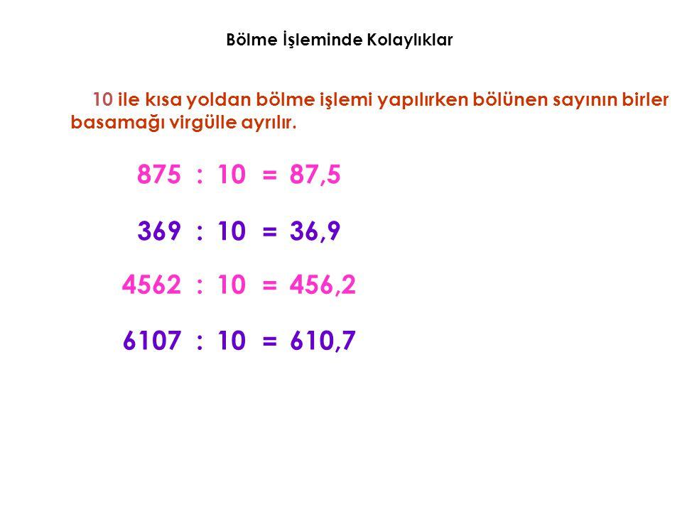 Bölme İşleminde Kolaylıklar 10 ile kısa yoldan bölme işlemi yapılırken bölünen sayının birler basamağı virgülle ayrılır. 87587,5:10 = 36936,9:10 = 456