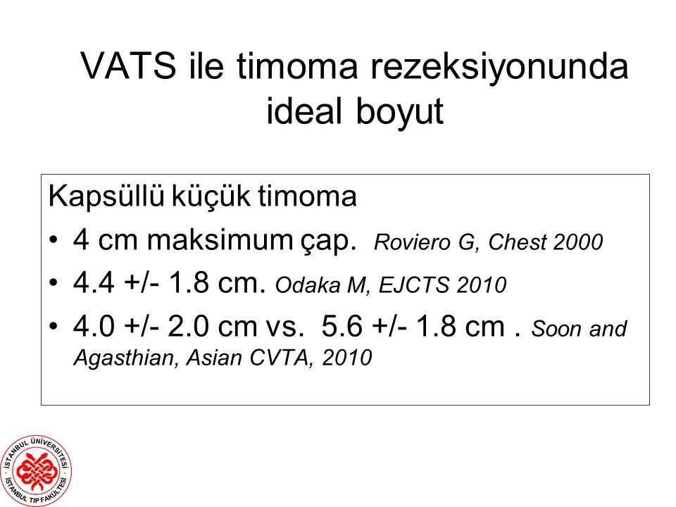 VATS ile timoma rezeksiyonunda ideal boyut Kapsüllü küçük timoma 4 cm maksimum çap. Roviero G, Chest 2000 4.4 +/- 1.8 cm. Odaka M, EJCTS 2010 4.0 +/-