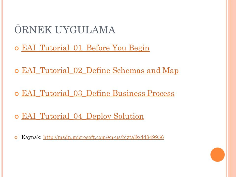 EAI_Tutorial_01_Before You Begin EAI_Tutorial_02_Define Schemas and Map EAI_Tutorial_03_Define Business Process EAI_Tutorial_04_Deploy Solution Kaynak: http://msdn.microsoft.com/en-us/biztalk/dd849956http://msdn.microsoft.com/en-us/biztalk/dd849956