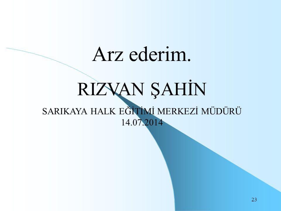 23 Arz ederim. RIZVAN ŞAHİN SARIKAYA HALK EĞİTİMİ MERKEZİ MÜDÜRÜ 14.07.2014