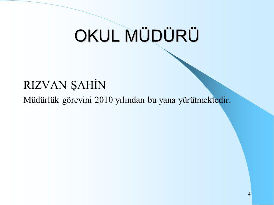 4 OKUL MÜDÜRÜ RIZVAN ŞAHİN Müdürlük görevini 2010 yılından bu yana yürütmektedir.