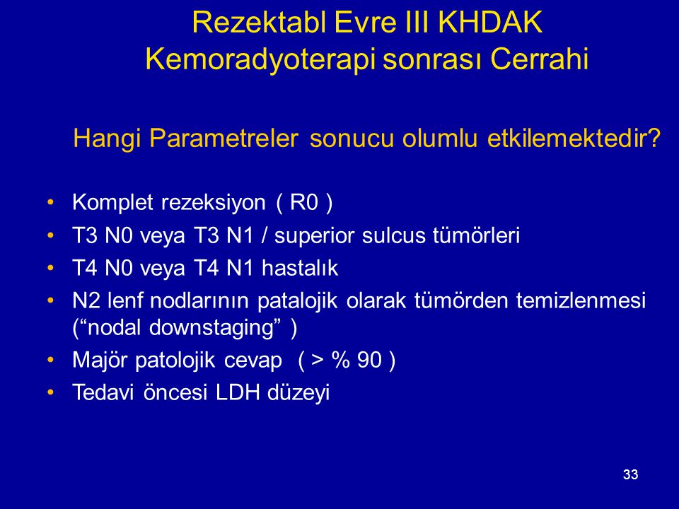 33 Rezektabl Evre III KHDAK Kemoradyoterapi sonrası Cerrahi Hangi Parametreler sonucu olumlu etkilemektedir? Komplet rezeksiyon ( R0 ) T3 N0 veya T3 N