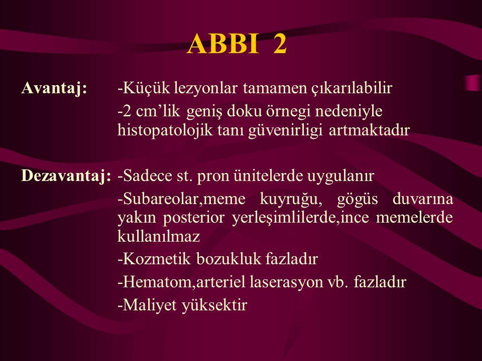 ABBI 2 Avantaj:-Küçük lezyonlar tamamen çıkarılabilir -2 cm'lik geniş doku örnegi nedeniyle histopatolojik tanı güvenirligi artmaktadır Dezavantaj:-Sa