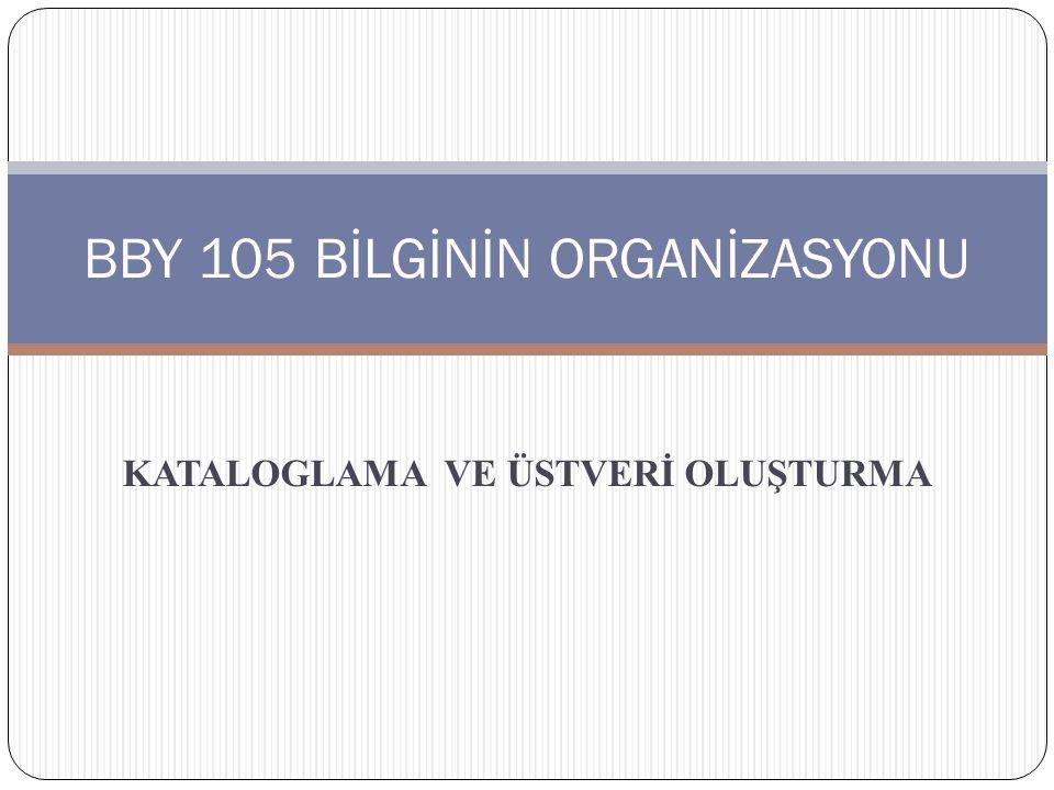 KATALOGLAMA VE ÜSTVERİ OLUŞTURMA BBY 105 BİLGİNİN ORGANİZASYONU
