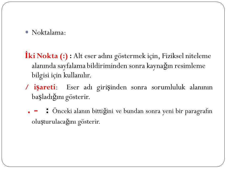 Noktalama: İ ki Nokta (:) : Alt eser adını göstermek için, Fiziksel niteleme alanında sayfalama bildiriminden sonra kayna ğ ın resimleme bilgisi için kullanılır.