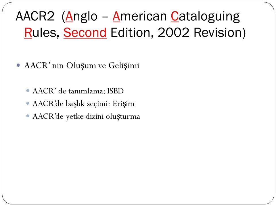 AACR2 (Anglo – American Cataloguing Rules, Second Edition, 2002 Revision) AACR' nin Olu ş um ve Geli ş imi AACR' de tanımlama: ISBD AACR'de ba ş lık seçimi: Eri ş im AACR'de yetke dizini olu ş turma