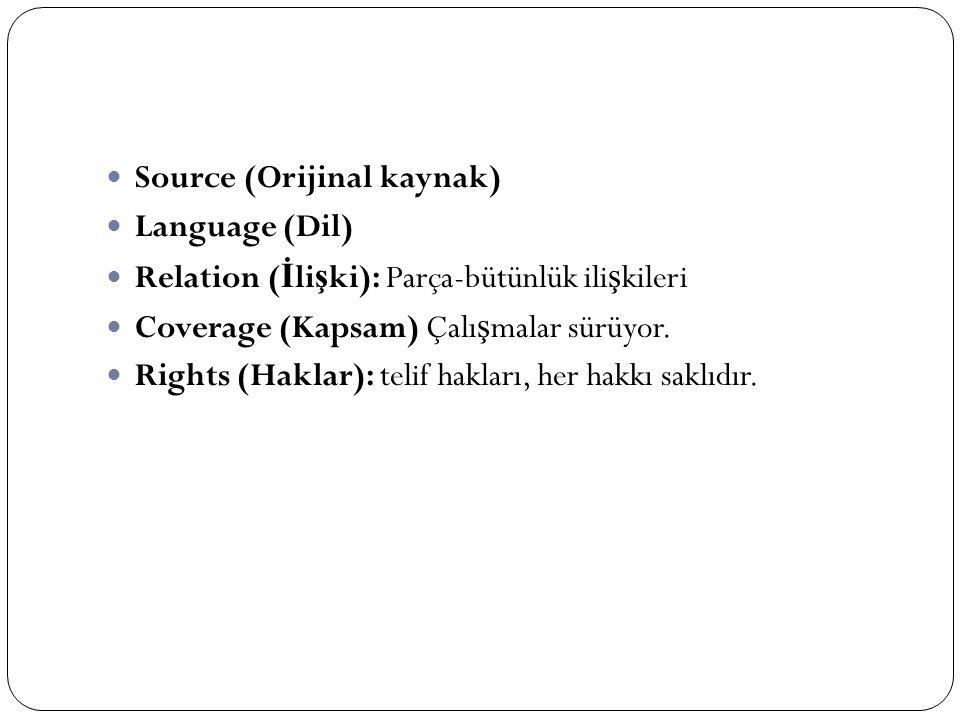 Source (Orijinal kaynak) Language (Dil) Relation ( İ li ş ki): Parça-bütünlük ili ş kileri Coverage (Kapsam) Çalı ş malar sürüyor. Rights (Haklar): te