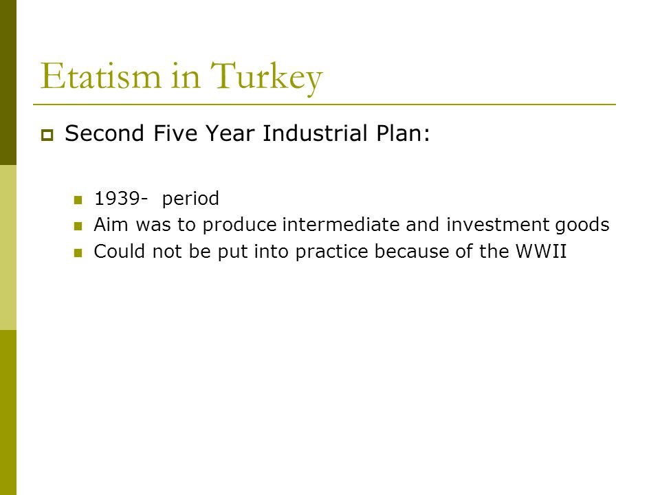 Etatism in Turkey  Second Five Year Industrial Plan: 1939- period Aim was to produce intermediate and investment goods Could not be put into practice because of the WWII
