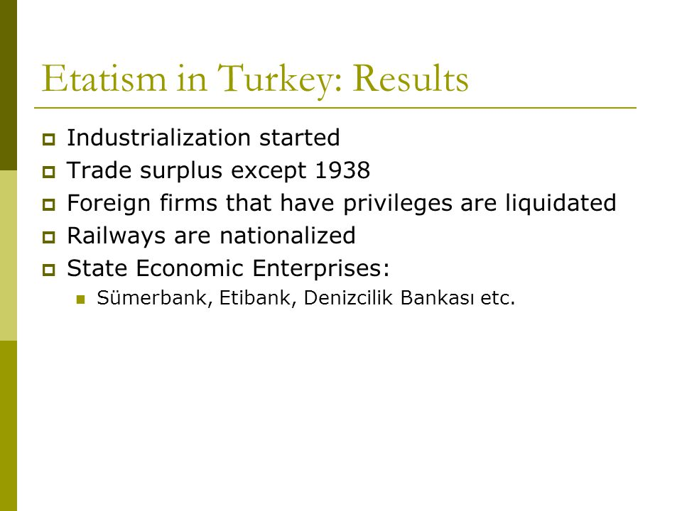 Etatism in Turkey: Results  Industrialization started  Trade surplus except 1938  Foreign firms that have privileges are liquidated  Railways are nationalized  State Economic Enterprises: Sümerbank, Etibank, Denizcilik Bankası etc.