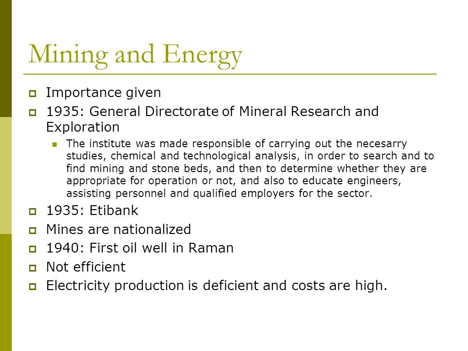 Mining and Energy  Importance given  1935: General Directorate of Mineral Research and Exploration The institute was made responsible of carrying out the necesarry studies, chemical and technological analysis, in order to search and to find mining and stone beds, and then to determine whether they are appropriate for operation or not, and also to educate engineers, assisting personnel and qualified employers for the sector.