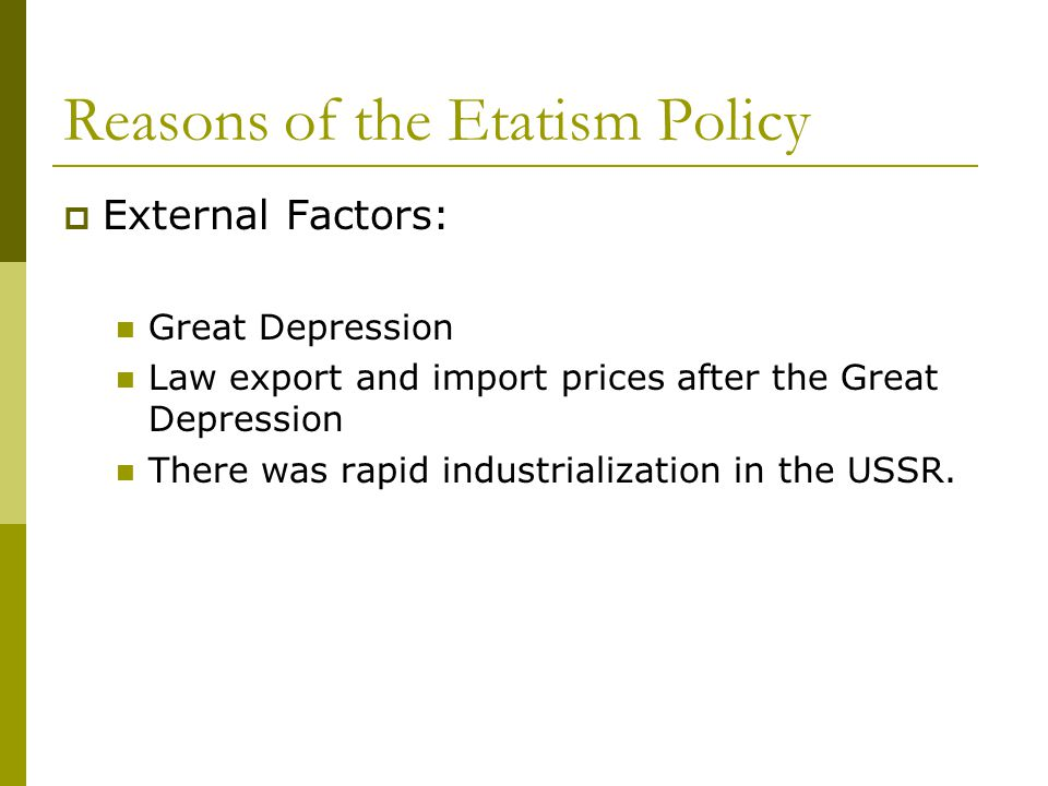 Reasons of the Etatism Policy  External Factors: Great Depression Law export and import prices after the Great Depression There was rapid industrialization in the USSR.