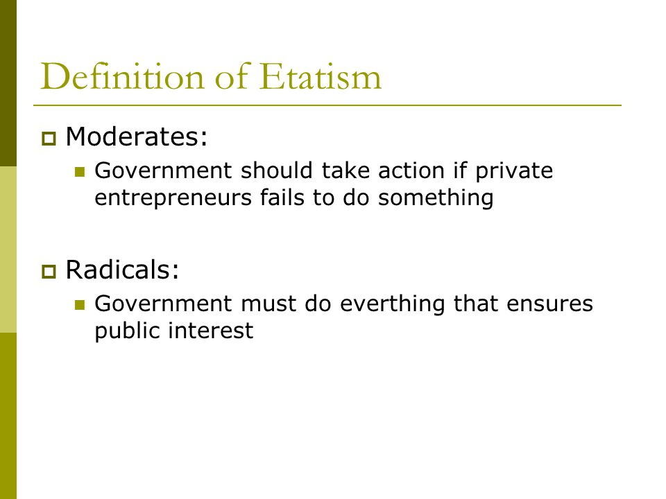 Definition of Etatism  Moderates: Government should take action if private entrepreneurs fails to do something  Radicals: Government must do everthing that ensures public interest
