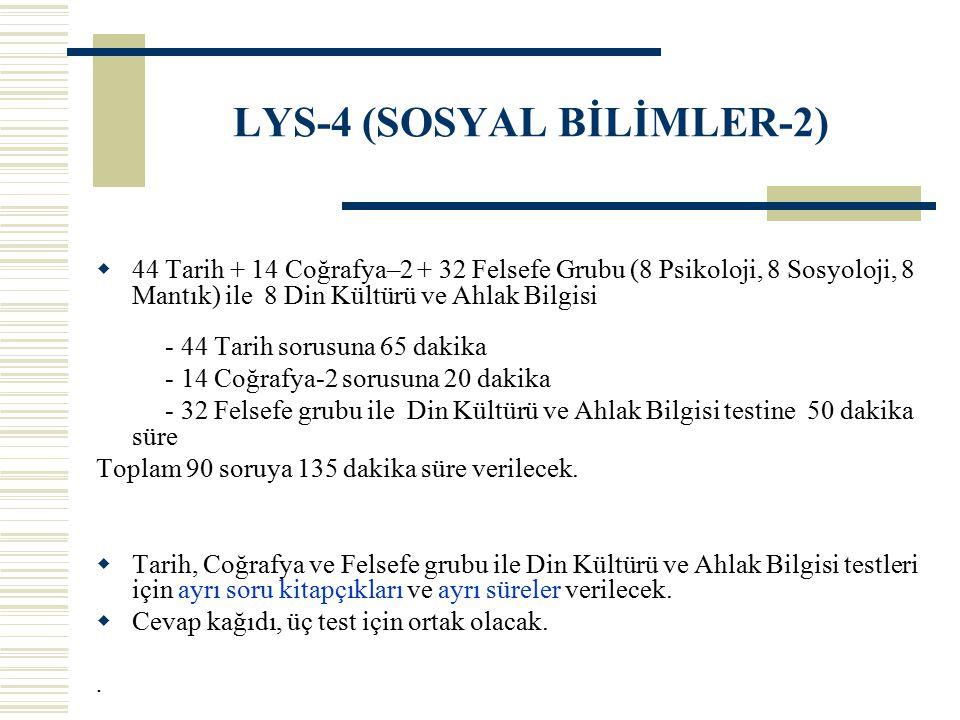 LYS-4 (SOSYAL BİLİMLER-2)  44 Tarih + 14 Coğrafya–2 + 32 Felsefe Grubu (8 Psikoloji, 8 Sosyoloji, 8 Mantık) ile 8 Din Kültürü ve Ahlak Bilgisi - 44 T