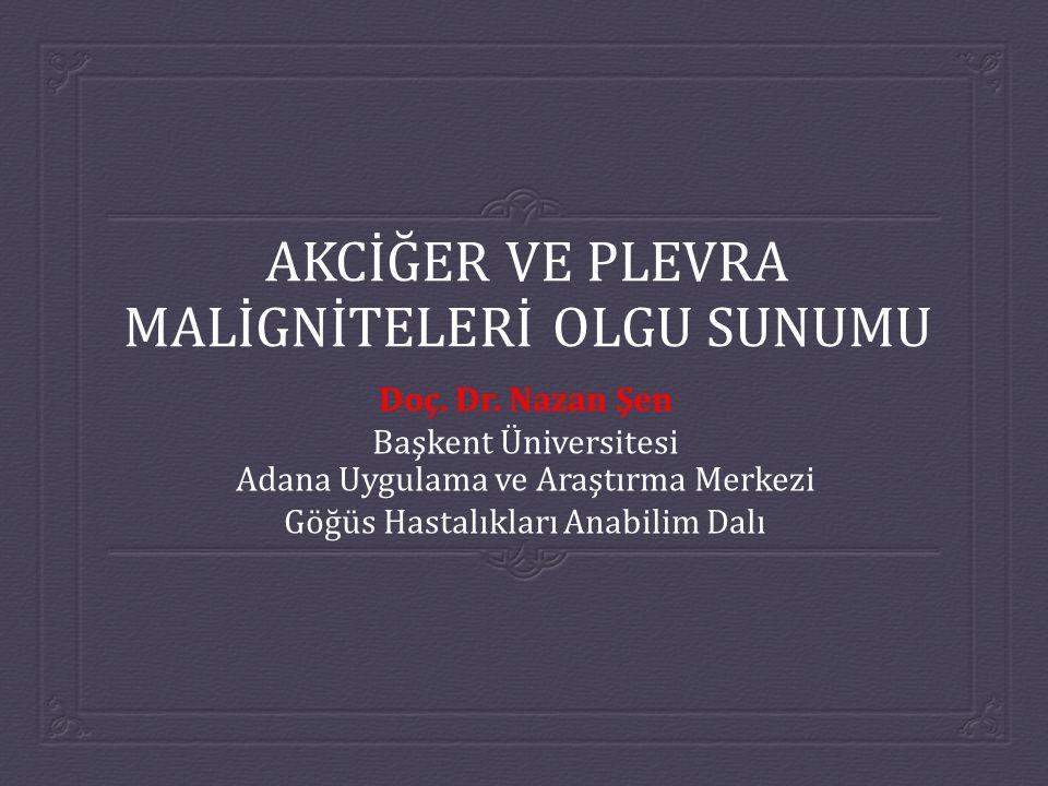 AKCİĞER VE PLEVRA MALİGNİTELERİ OLGU SUNUMU Doç. Dr. Nazan Şen Başkent Üniversitesi Adana Uygulama ve Araştırma Merkezi Göğüs Hastalıkları Anabilim Da