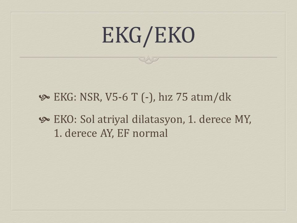 EKG/EKO  EKG: NSR, V5-6 T (-), hız 75 atım/dk  EKO: Sol atriyal dilatasyon, 1. derece MY, 1. derece AY, EF normal