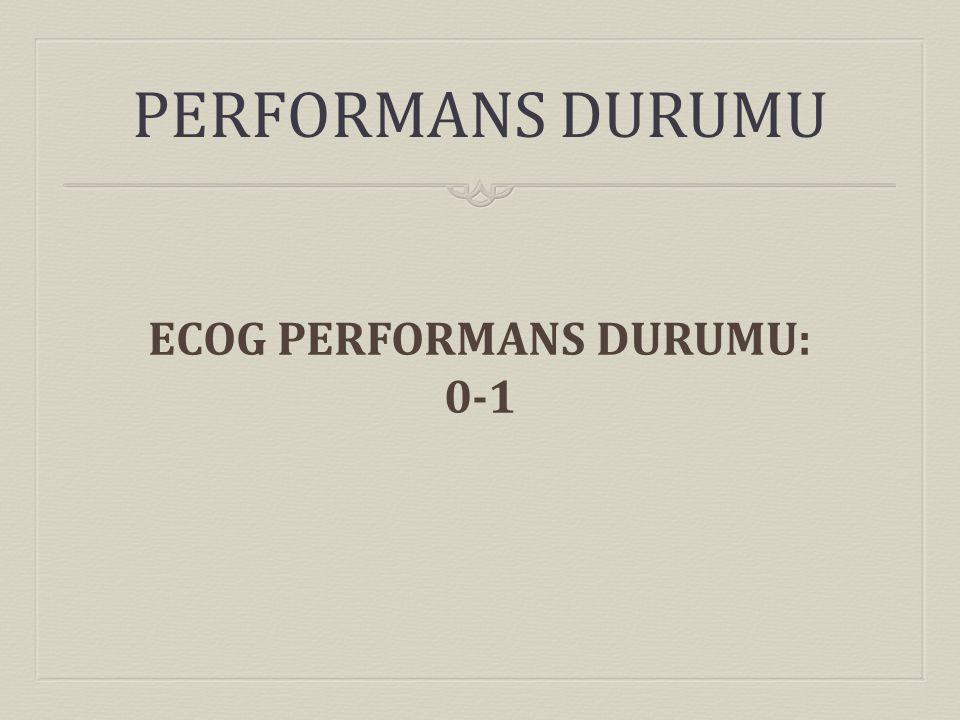 PERFORMANS DURUMU ECOG PERFORMANS DURUMU: 0-1