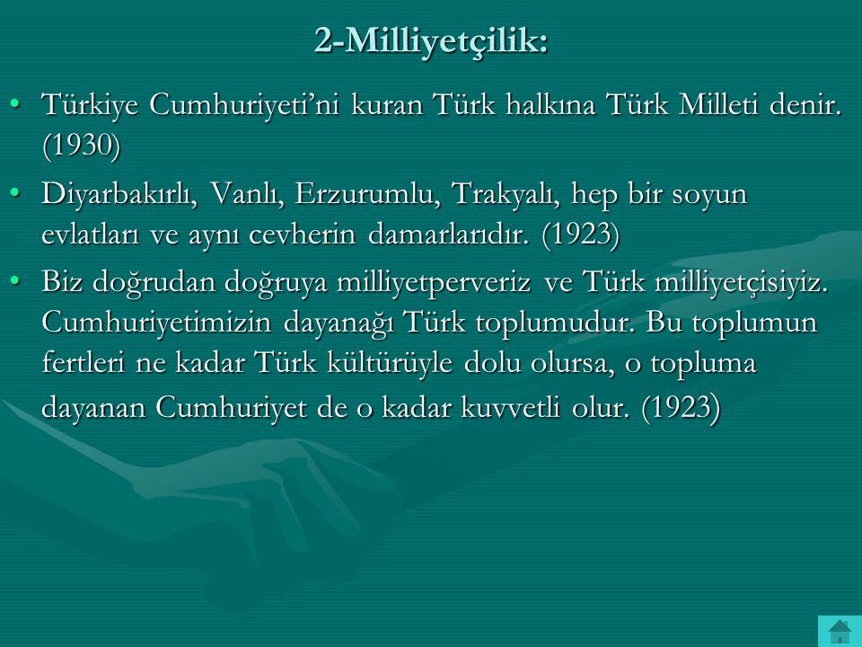 2-Milliyetçilik: Türkiye Cumhuriyeti'ni kuran Türk halkına Türk Milleti denir. (1930)Türkiye Cumhuriyeti'ni kuran Türk halkına Türk Milleti denir. (19