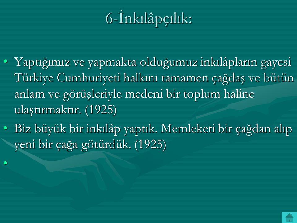 6-İnkılâpçılık: Yaptığımız ve yapmakta olduğumuz inkılâpların gayesi Türkiye Cumhuriyeti halkını tamamen çağdaş ve bütün anlam ve görüşleriyle medeni