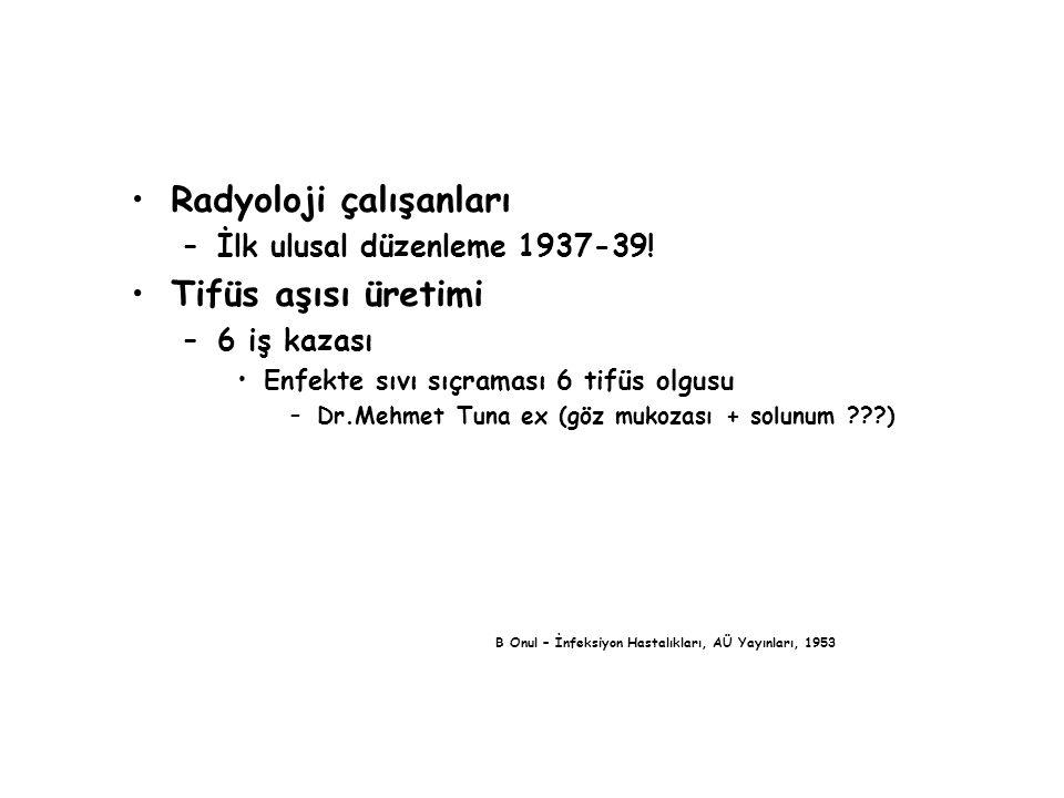 Radyoloji çalışanları –İlk ulusal düzenleme 1937-39! Tifüs aşısı üretimi –6 iş kazası Enfekte sıvı sıçraması 6 tifüs olgusu –Dr.Mehmet Tuna ex (göz mu