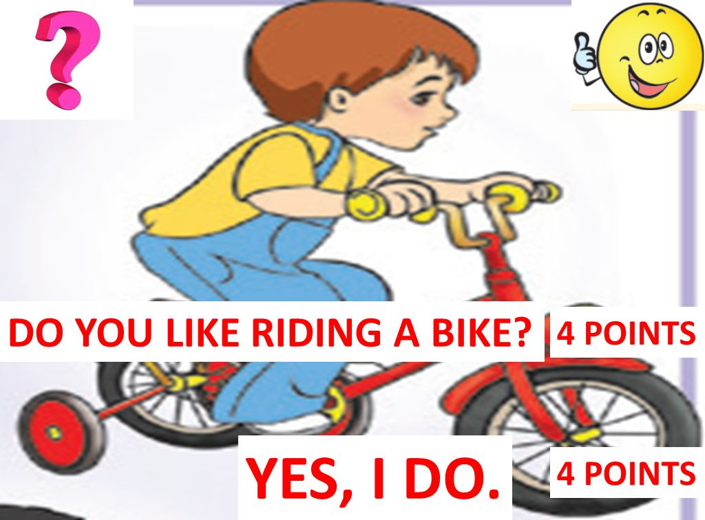YES, I DO. 4 POINTS DO YOU LIKE RIDING A BIKE? 4 POINTS