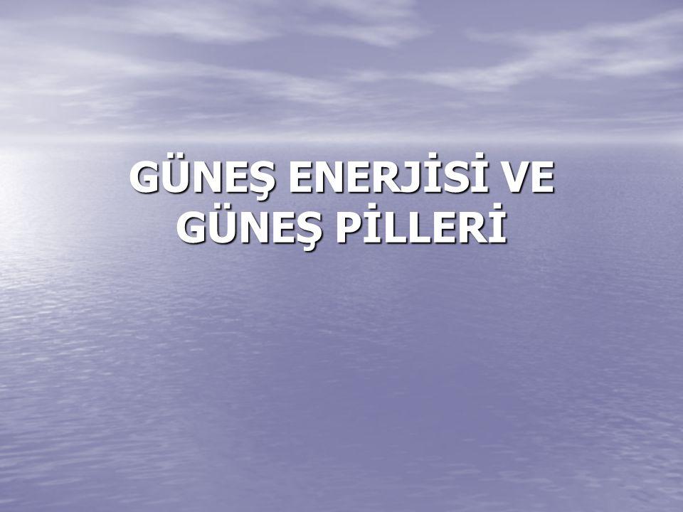GÜNEŞ ENERJİSİ VE GÜNEŞ PİLLERİ