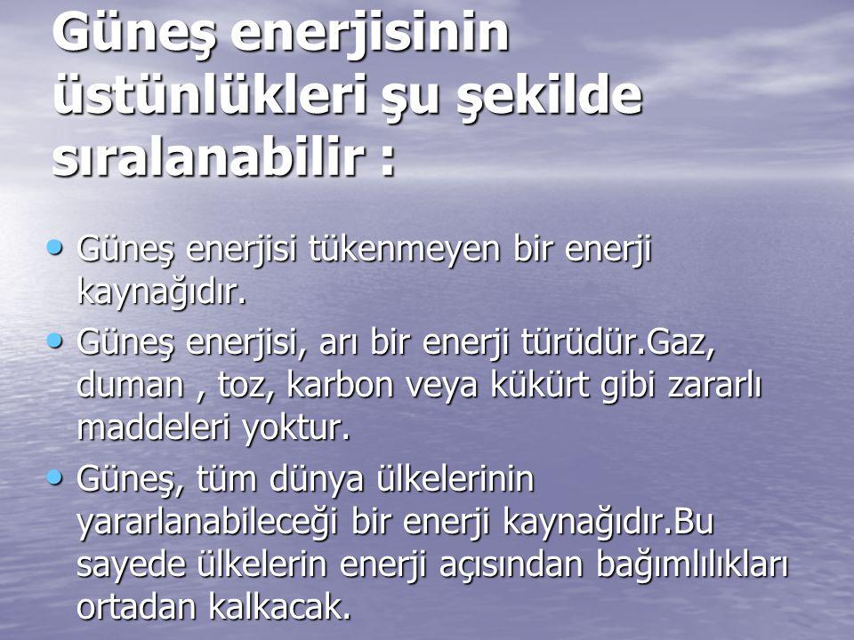 Güneş enerjisinin üstünlükleri şu şekilde sıralanabilir : Güneş enerjisi tükenmeyen bir enerji kaynağıdır. Güneş enerjisi tükenmeyen bir enerji kaynağ