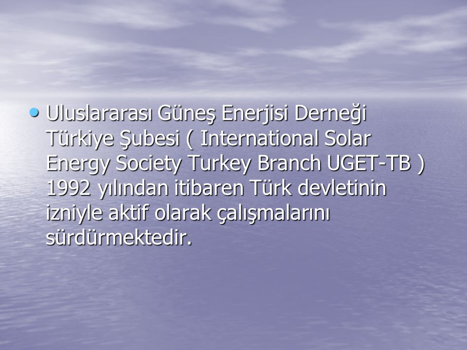 Uluslararası Güneş Enerjisi Derneği Türkiye Şubesi ( International Solar Energy Society Turkey Branch UGET-TB ) 1992 yılından itibaren Türk devletinin
