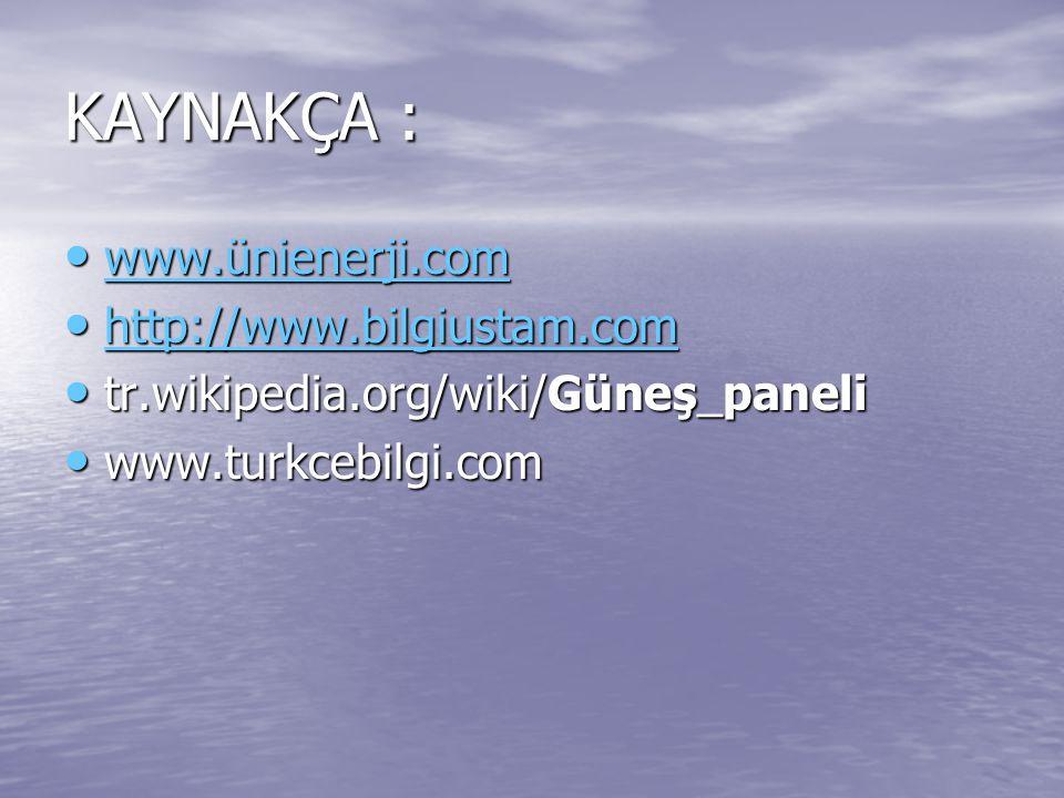 KAYNAKÇA : www.ünienerji.com www.ünienerji.com www.ünienerji.com http://www.bilgiustam.com http://www.bilgiustam.com http://www.bilgiustam.com tr.wiki