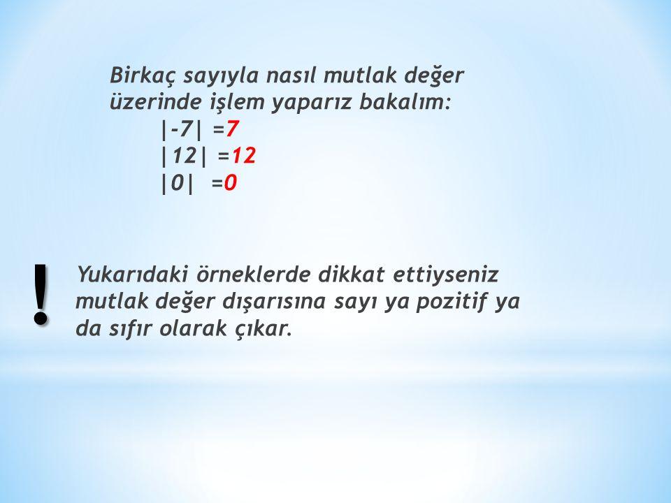 Birkaç sayıyla nasıl mutlak değer üzerinde işlem yaparız bakalım: |-7| =7 |12| =12 |0| =0 Yukarıdaki örneklerde dikkat ettiyseniz mutlak değer dışarısına sayı ya pozitif ya da sıfır olarak çıkar.