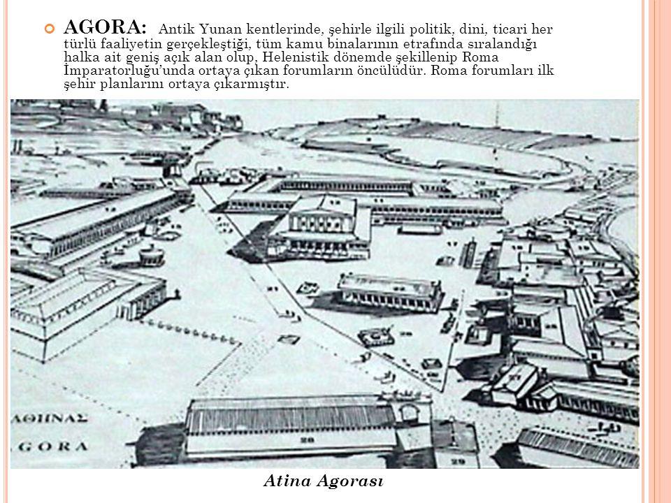AGORA: Antik Yunan kentlerinde, şehirle ilgili politik, dini, ticari her türlü faaliyetin gerçekleştiği, tüm kamu binalarının etrafında sıralandığı ha