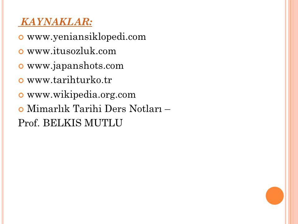KAYNAKLAR: www.yeniansiklopedi.com www.itusozluk.com www.japanshots.com www.tarihturko.tr www.wikipedia.org.com Mimarlık Tarihi Ders Notları – Prof. B