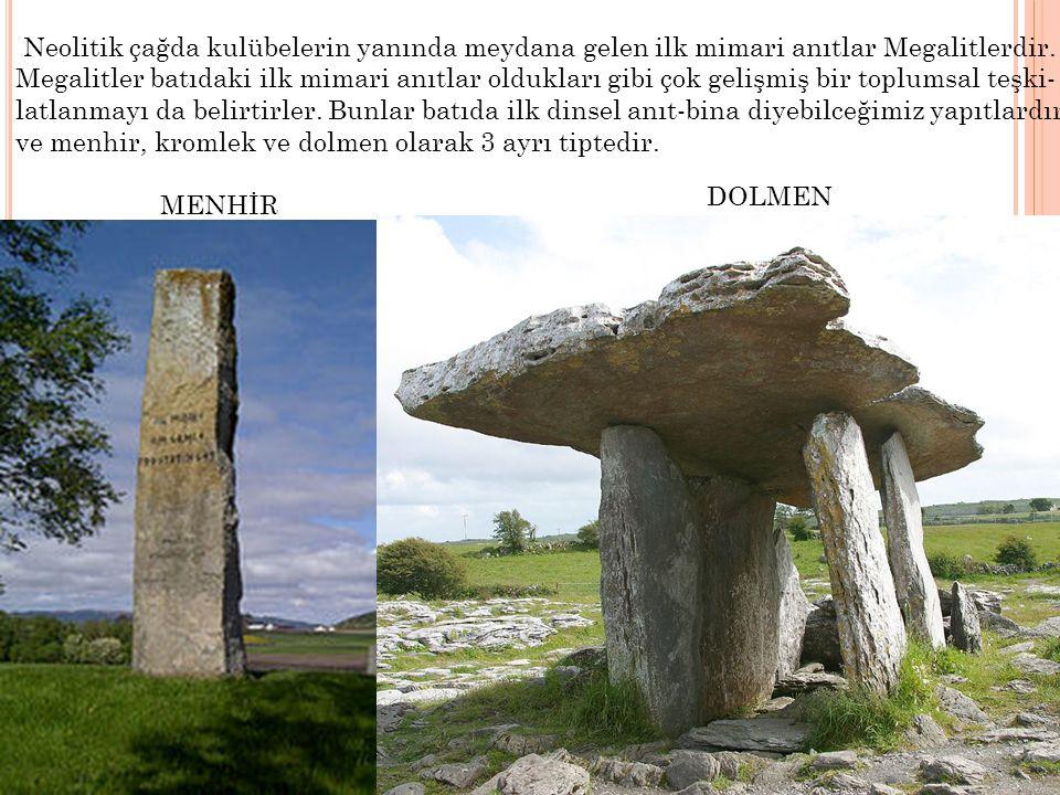 Neolitik çağda kulübelerin yanında meydana gelen ilk mimari anıtlar Megalitlerdir. Megalitler batıdaki ilk mimari anıtlar oldukları gibi çok gelişmiş