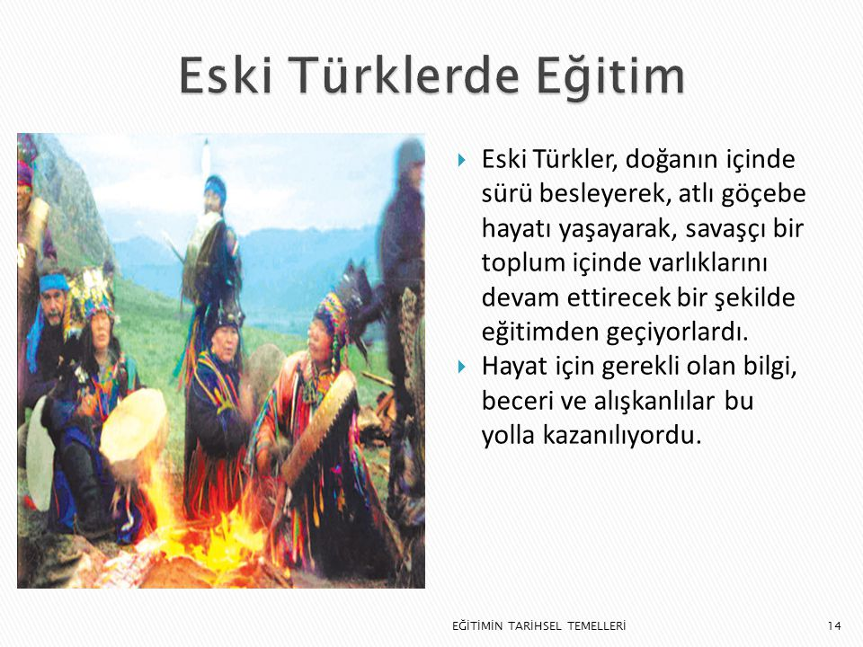 14  Eski Türkler, doğanın içinde sürü besleyerek, atlı göçebe hayatı yaşayarak, savaşçı bir toplum içinde varlıklarını devam ettirecek bir şekilde eğ