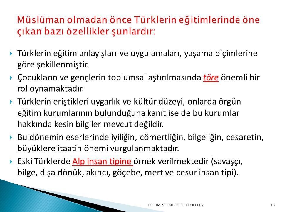 15  Türklerin eğitim anlayışları ve uygulamaları, yaşama biçimlerine göre şekillenmiştir. töre  Çocukların ve gençlerin toplumsallaştırılmasında tör