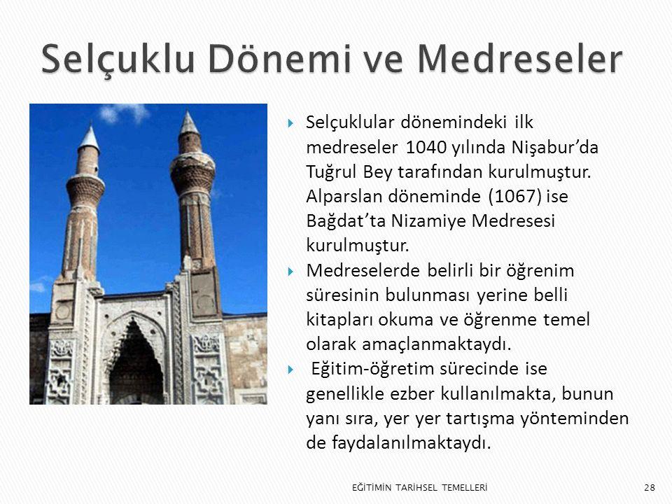 28  Selçuklular dönemindeki ilk medreseler 1040 yılında Nişabur'da Tuğrul Bey tarafından kurulmuştur. Alparslan döneminde (1067) ise Bağdat'ta Nizami