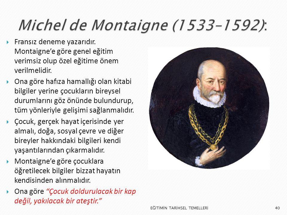 40  Fransız deneme yazarıdır. Montaigne'e göre genel eğitim verimsiz olup özel eğitime önem verilmelidir.  Ona göre hafıza hamallığı olan kitabi bil