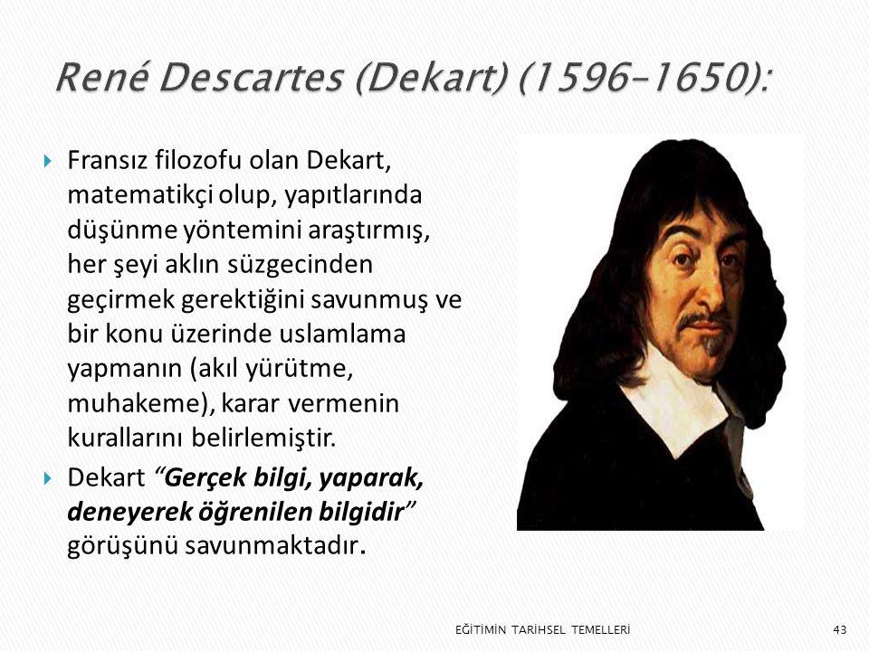 43  Fransız filozofu olan Dekart, matematikçi olup, yapıtlarında düşünme yöntemini araştırmış, her şeyi aklın süzgecinden geçirmek gerektiğini savunm