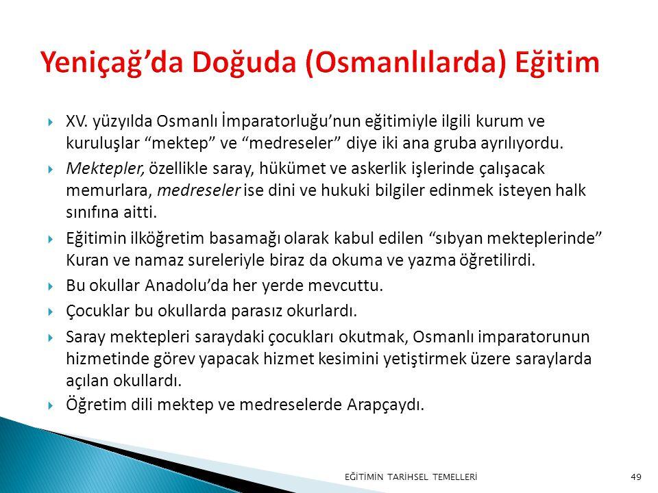 """49  XV. yüzyılda Osmanlı İmparatorluğu'nun eğitimiyle ilgili kurum ve kuruluşlar """"mektep"""" ve """"medreseler"""" diye iki ana gruba ayrılıyordu.  Mektepler"""