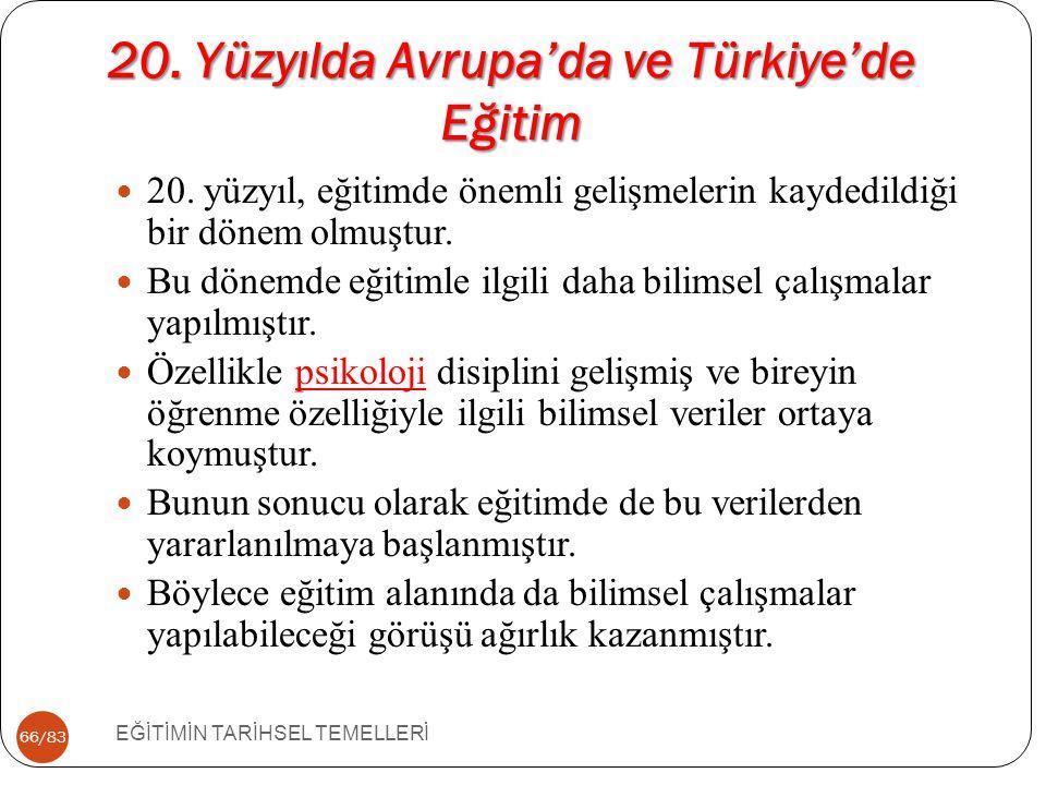 66/83 20. Yüzyılda Avrupa'da ve Türkiye'de Eğitim EĞİTİMİN TARİHSEL TEMELLERİ 20. yüzyıl, eğitimde önemli gelişmelerin kaydedildiği bir dönem olmuştur