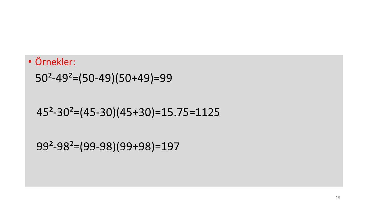 Örnekler: 50²-49²=(50-49)(50+49)=99 45²-30²=(45-30)(45+30)=15.75=1125 99²-98²=(99-98)(99+98)=197 18