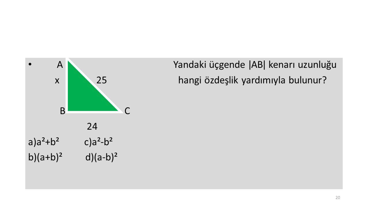 A Yandaki üçgende ǀABǀ kenarı uzunluğu x 25 hangi özdeşlik yardımıyla bulunur? B C 24 a)a²+b² c)a²-b² b)(a+b)² d)(a-b)² 20