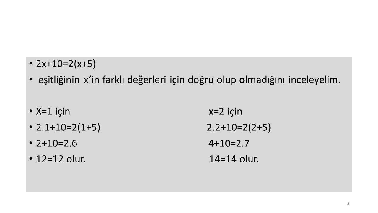 2x+10=2(x+5) eşitliğinin x'in farklı değerleri için doğru olup olmadığını inceleyelim. X=1 için x=2 için 2.1+10=2(1+5) 2.2+10=2(2+5) 2+10=2.6 4+10=2.7