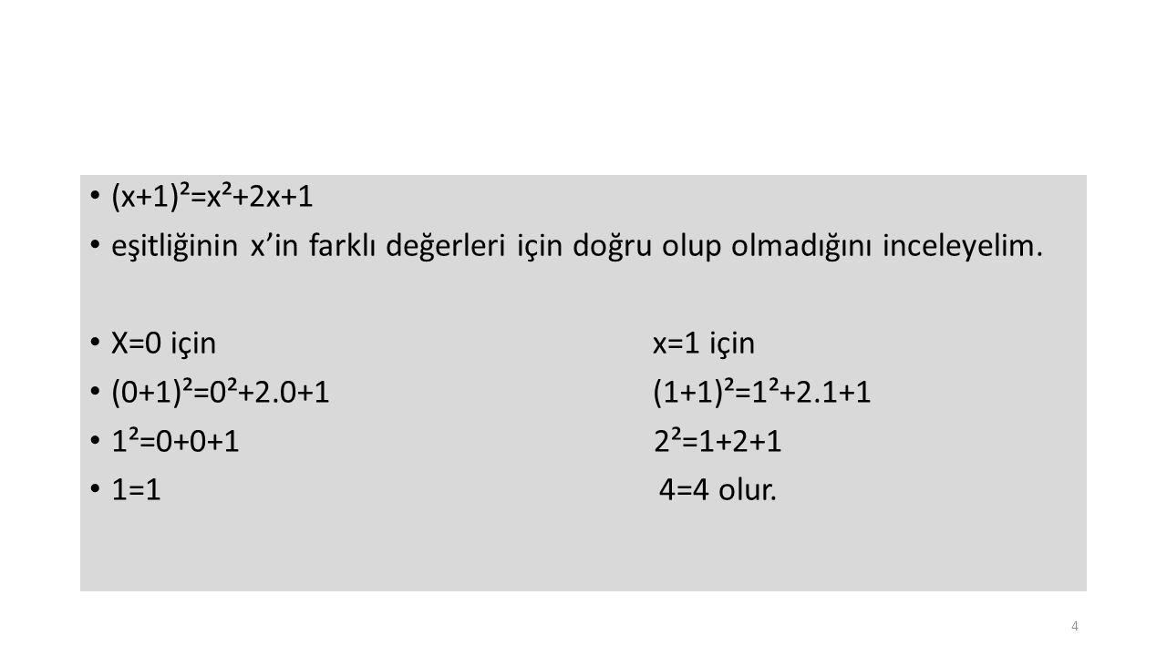 (x+1)²=x²+2x+1 eşitliğinin x'in farklı değerleri için doğru olup olmadığını inceleyelim. X=0 için x=1 için (0+1)²=0²+2.0+1 (1+1)²=1²+2.1+1 1²=0+0+1 2²