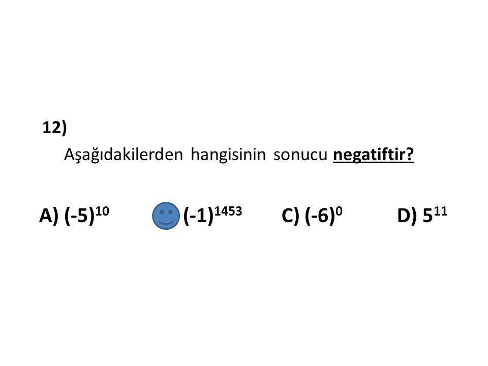 12) Aşağıdakilerden hangisinin sonucu negatiftir? A) (-5) 10 B) (-1) 1453 C) (-6) 0 D) 5 11